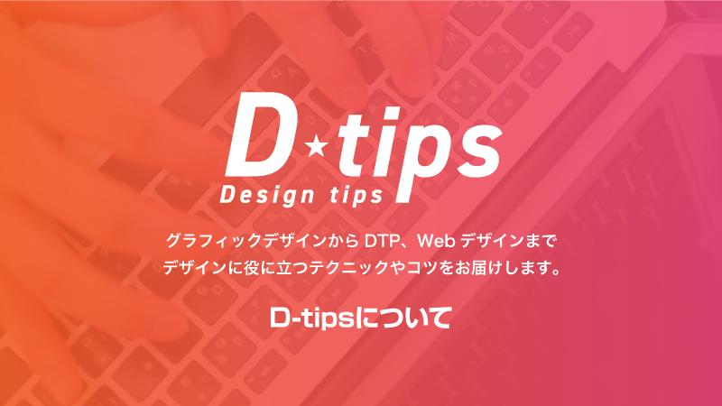 グラフィックデザインからDTP、Webデザインまで デザインに役に立つテクニックやコツをお届けします。D-tipsについて